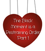 Post image for The Black Moment is a Restraining Order, Part 1